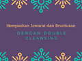 Hempaskan Jerawat dan Bruntusan dengan Metode Double Cleansing