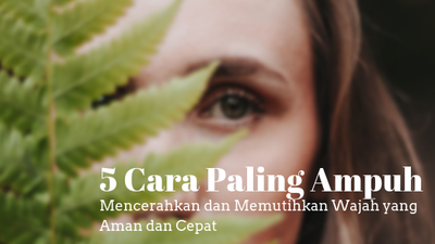 5 Cara Paling Ampuh Mencerahkan dan Memutihkan Wajah yang Aman dan Cepat