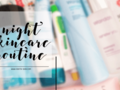 Night Skincare Routine (Update September 2018)