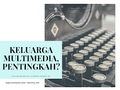 Menjadi Keluarga Multimedia, Pentingkah?
