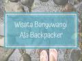 Wisata Banyuwangi Ala Backpacker - Wonderful Indonesia