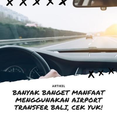 BANYAK BANGET MANFAAT MENGGUNAKAN AIRPORT TRANSFER BALI, CEK YUK!