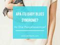 Apa Sih Yang Dimaksud Dengan Baby Blues Syndrome? Ini Dia Penjelasannya.