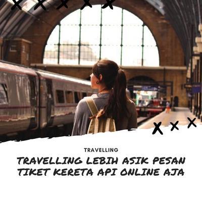 TRAVELLING LEBIH ASIK PESAN TIKET KERETA API ONLINE AJA!