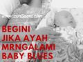 Begini Jika Ayah Mengalami Baby Blues Syndrome