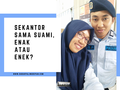 Sekantor Sama Suami, Enak Atau Enek?